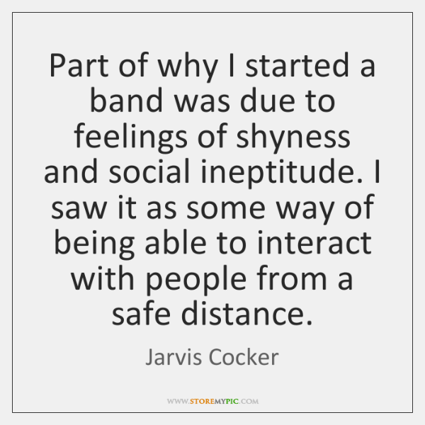 Part of why I started a band was due to feelings of ...