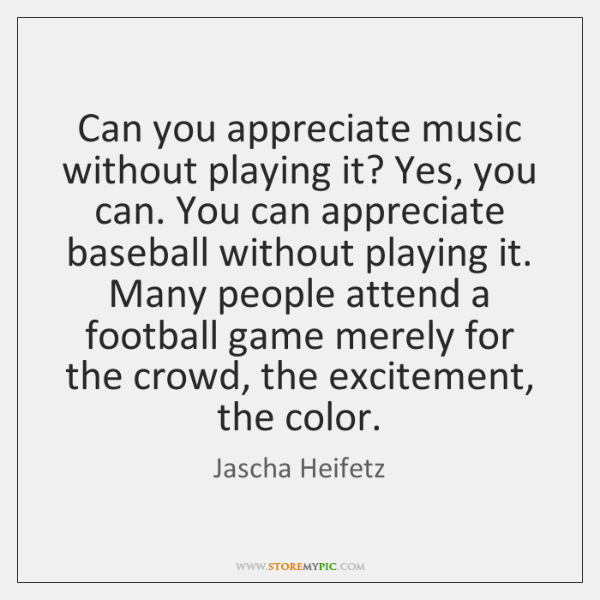 Can you appreciate music without playing it? Yes, you can. You can ...
