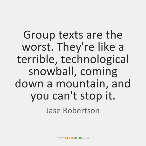 Group texts are the worst. They're like a terrible, technological snowball, coming ...