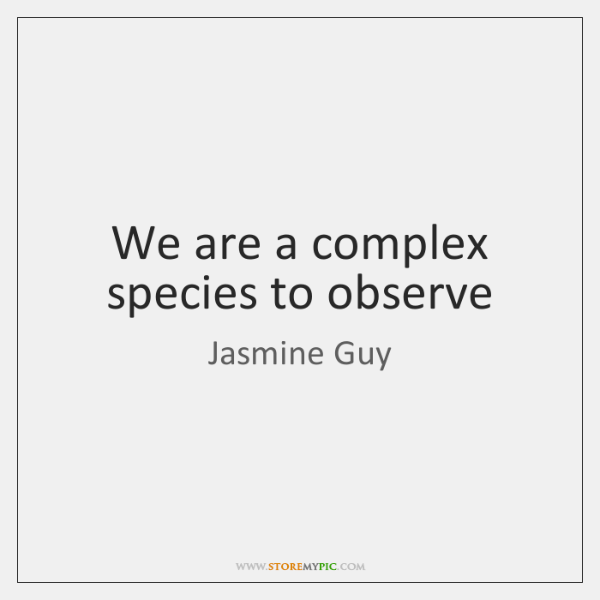 We are a complex species to observe