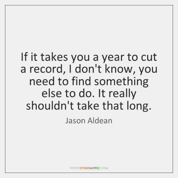 If it takes you a year to cut a record, I don't ...
