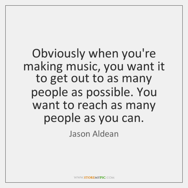Obviously when you're making music, you want it to get out to ...