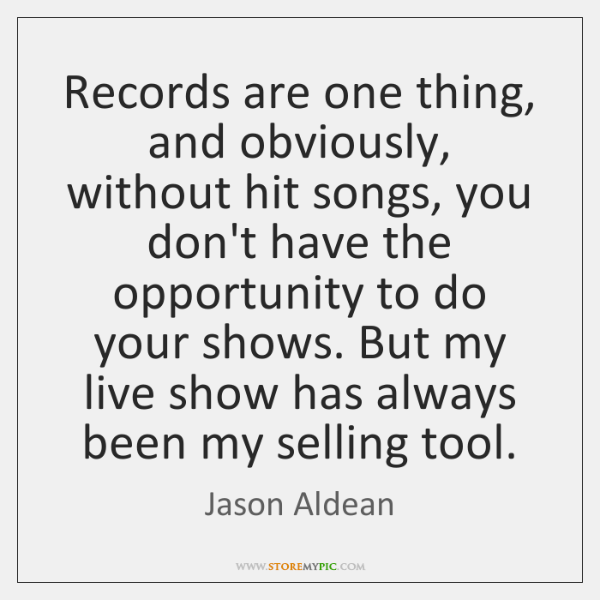 Records are one thing, and obviously, without hit songs, you don't have ...