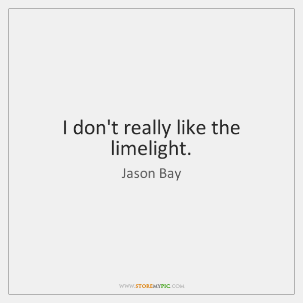 I don't really like the limelight.