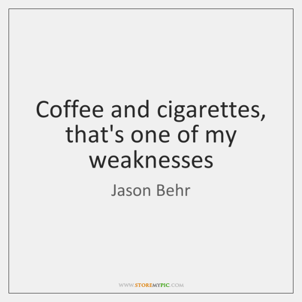 Coffee and cigarettes, that's one of my weaknesses