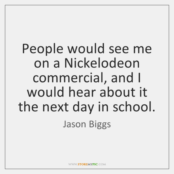 People would see me on a Nickelodeon commercial, and I would hear ...