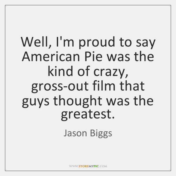 Well, I'm proud to say American Pie was the kind of crazy, ...