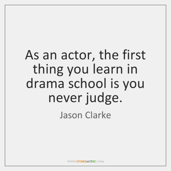 As an actor, the first thing you learn in drama school is ...