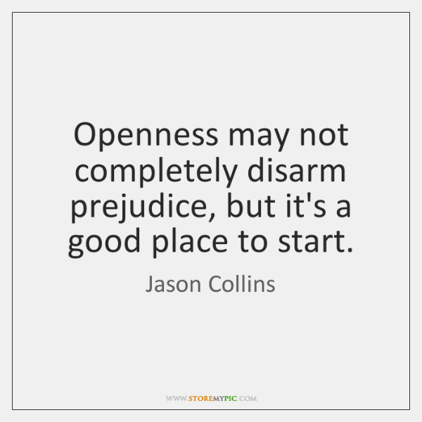 Openness may not completely disarm prejudice, but it's a good place to ...