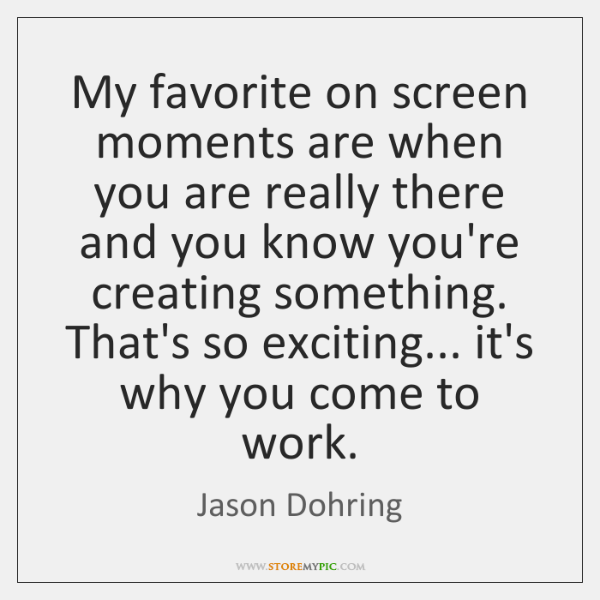 My favorite on screen moments are when you are really there and ...