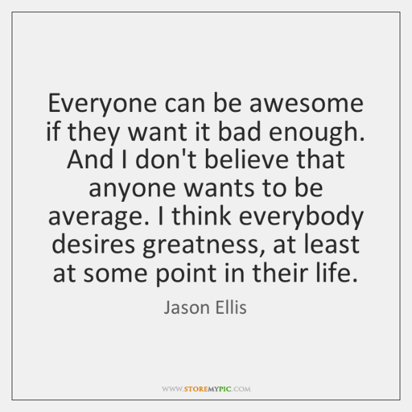 Everyone can be awesome if they want it bad enough. And I ...