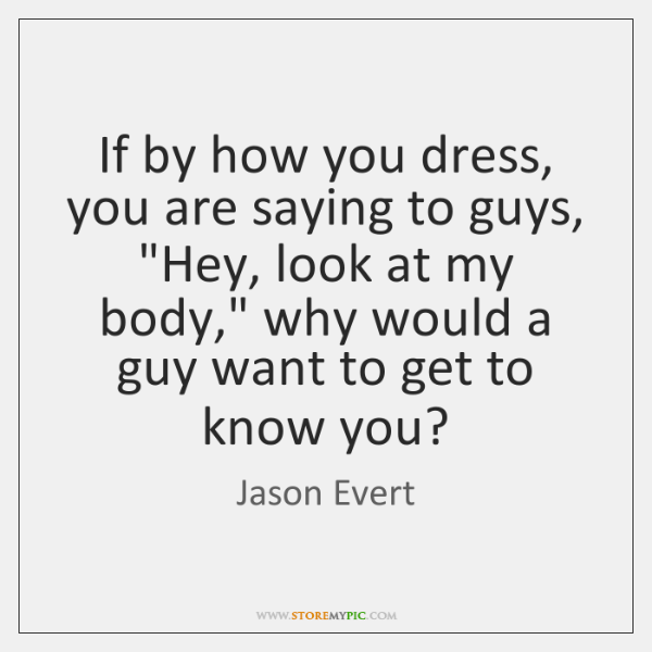 "If by how you dress, you are saying to guys, ""Hey, look ..."