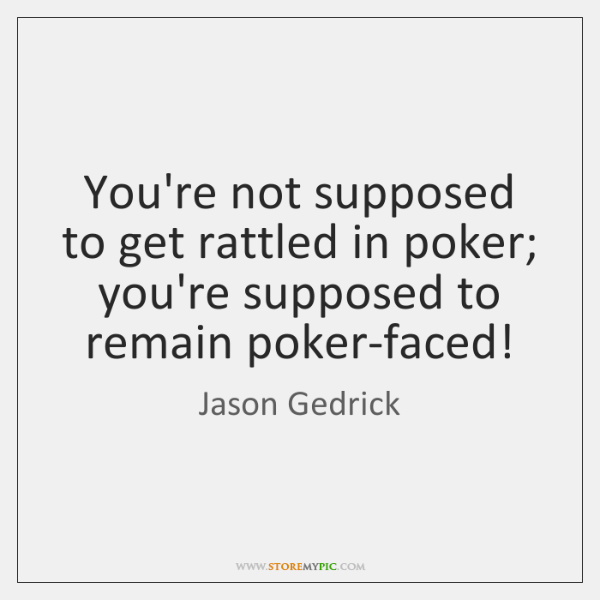 You're not supposed to get rattled in poker; you're supposed to remain ...