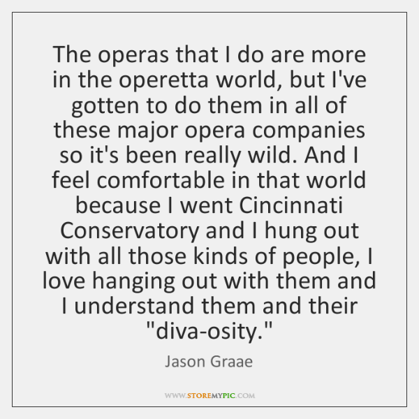 The operas that I do are more in the operetta world, but ...