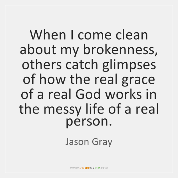 When I come clean about my brokenness, others catch glimpses of how ...
