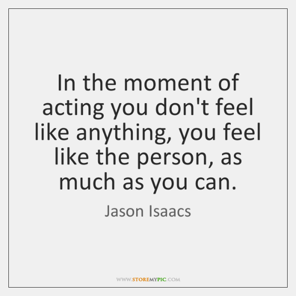 In the moment of acting you don't feel like anything, you feel ...