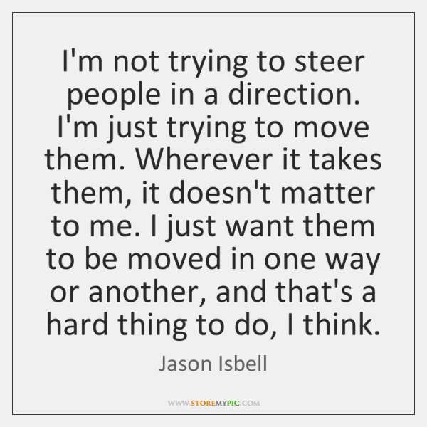 I'm not trying to steer people in a direction. I'm just trying ...