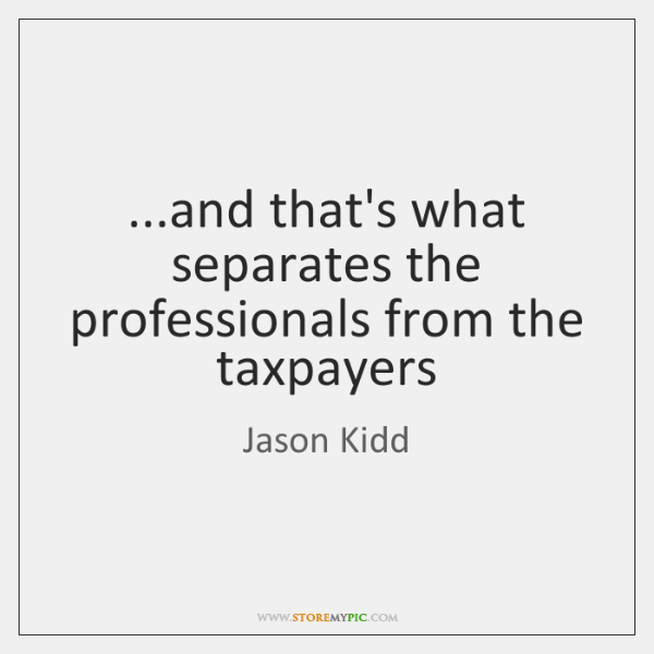 ...and that's what separates the professionals from the taxpayers