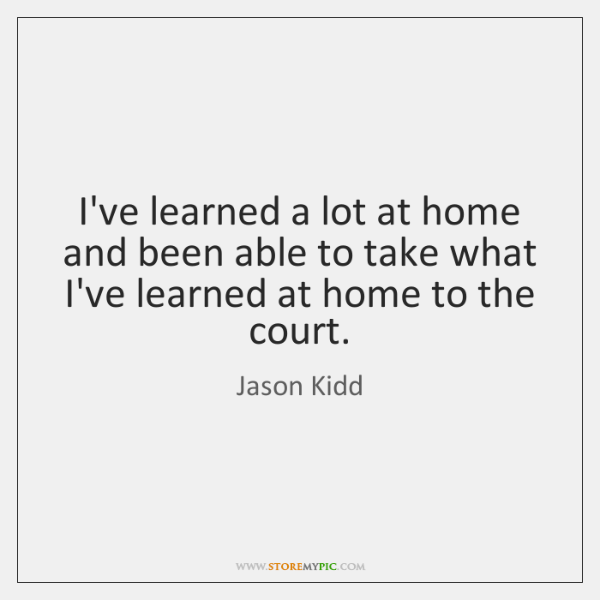 I've learned a lot at home and been able to take what ...