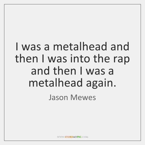I was a metalhead and then I was into the rap and ...