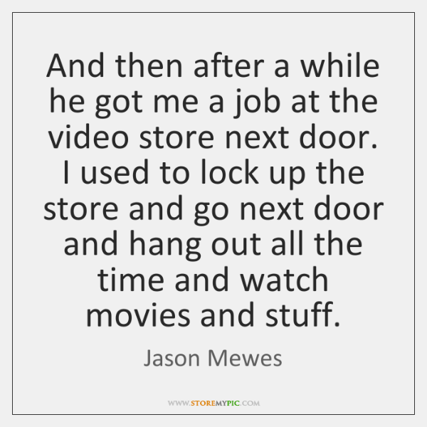 And then after a while he got me a job at the ...