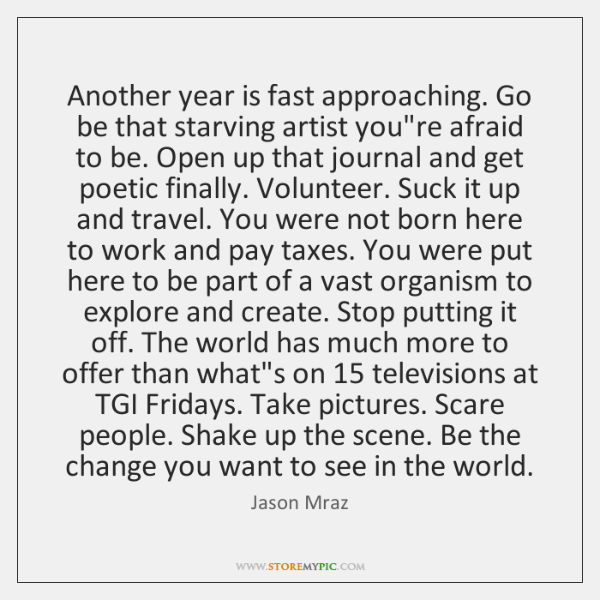 Another year is fast approaching. Go be that starving artist you're afraid ...
