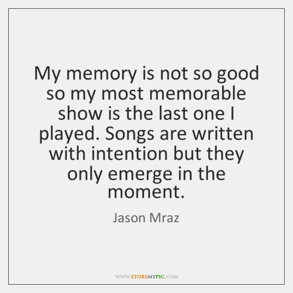 My memory is not so good so my most memorable show is ...