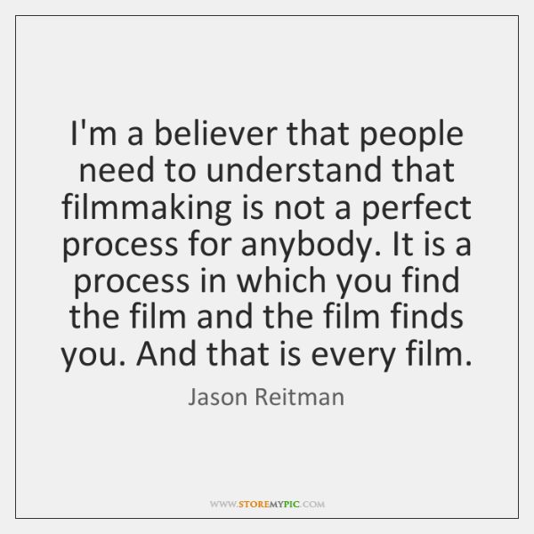 I'm a believer that people need to understand that filmmaking is not ...