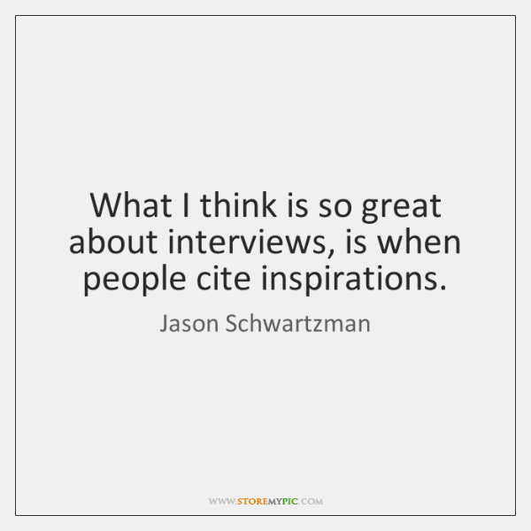 What I think is so great about interviews, is when people cite ...