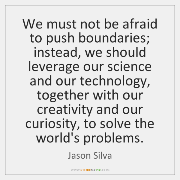 We must not be afraid to push boundaries; instead, we should leverage ...