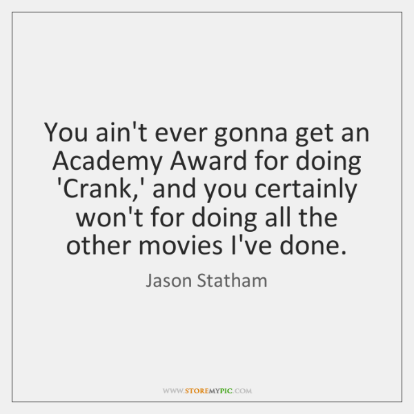 You ain't ever gonna get an Academy Award for doing 'Crank,' ...