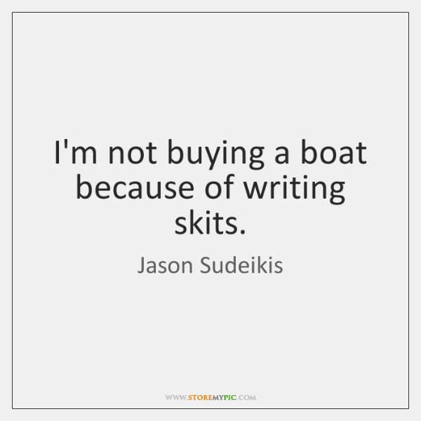 I'm not buying a boat because of writing skits.