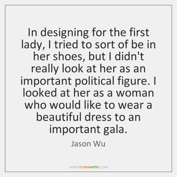 In designing for the first lady, I tried to sort of be ...