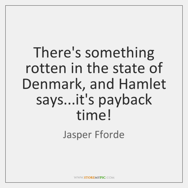 There's something rotten in the state of Denmark, and Hamlet says...it's ...