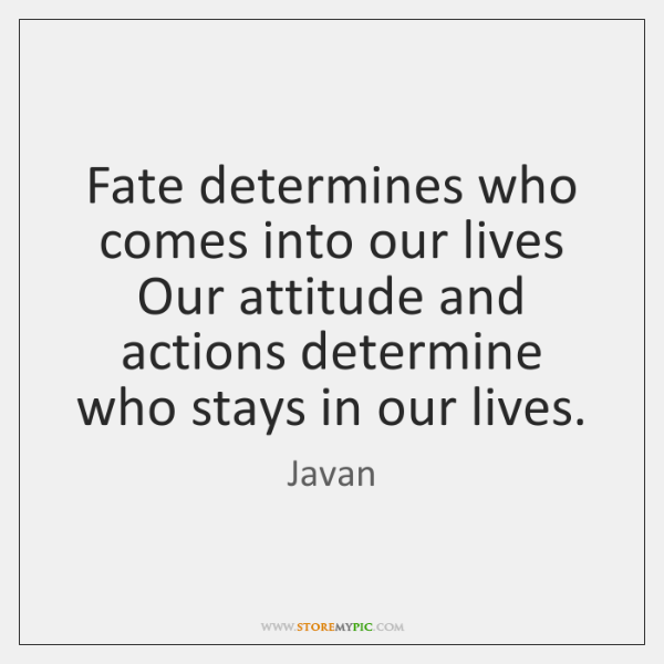 Fate determines who comes into our lives Our attitude and actions determine ...