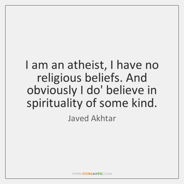 I am an atheist, I have no religious beliefs. And obviously I ...
