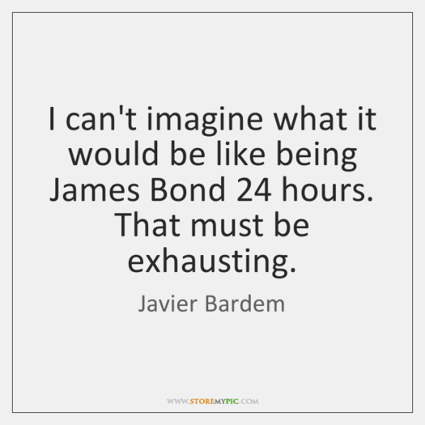 I can't imagine what it would be like being James Bond 24 hours. ...