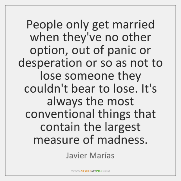 People only get married when they've no other option, out of panic ...