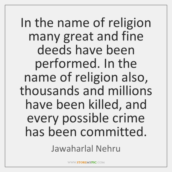 In the name of religion many great and fine deeds have been ...