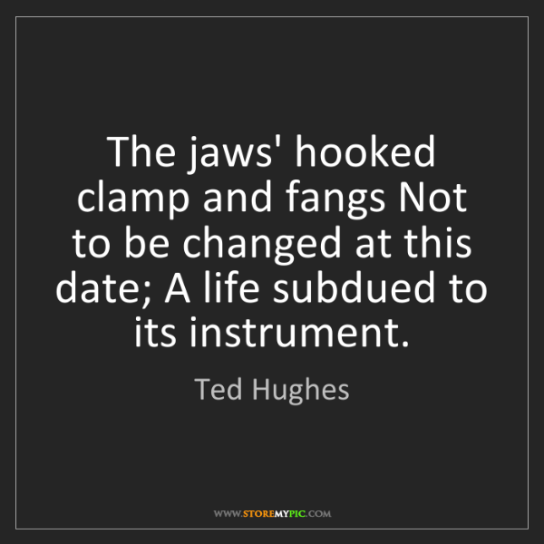 Ted Hughes: The jaws' hooked clamp and fangs Not to be changed at...