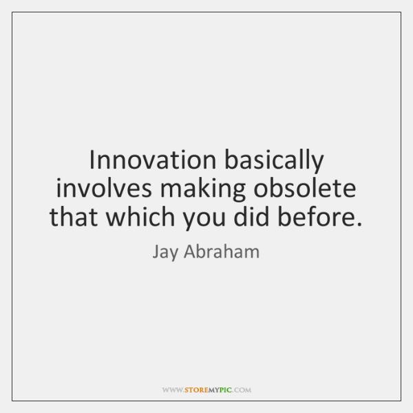 Innovation basically involves making obsolete that which you did before.