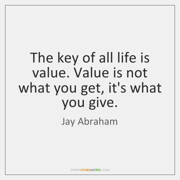 The key of all life is value. Value is not what you ...