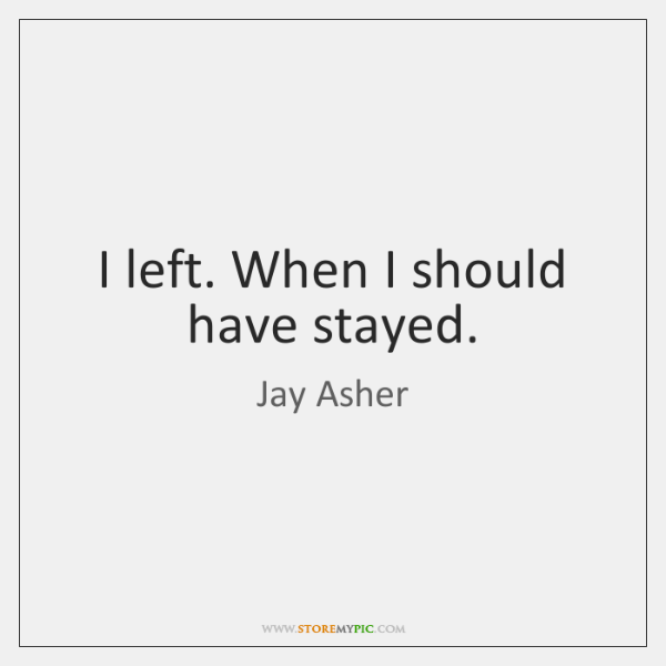 I left. When I should have stayed.