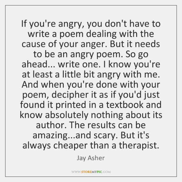 If you're angry, you don't have to write a poem dealing with ...