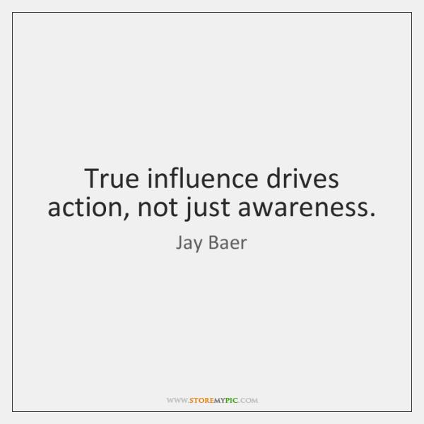 True influence drives action, not just awareness.