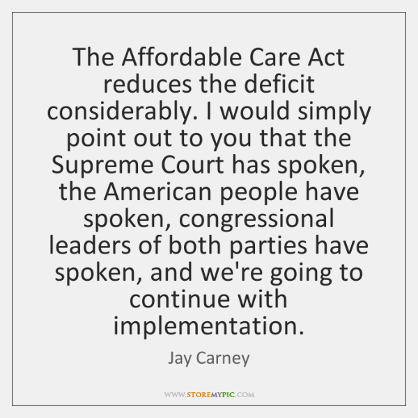 The Affordable Care Act reduces the deficit considerably. I would simply point ...