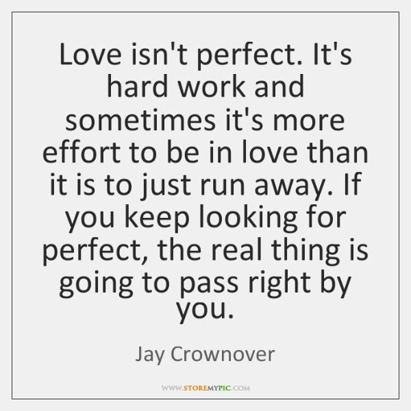 Love isn't perfect. It's hard work and sometimes it's more effort to ...