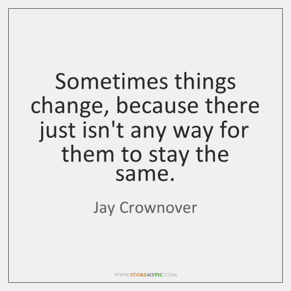 Sometimes things change, because there just isn't any way for them to ...