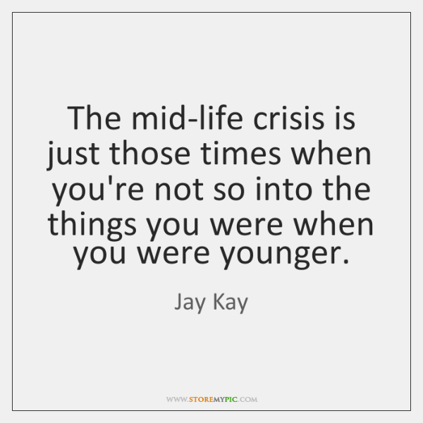 The mid-life crisis is just those times when you're not so into ...