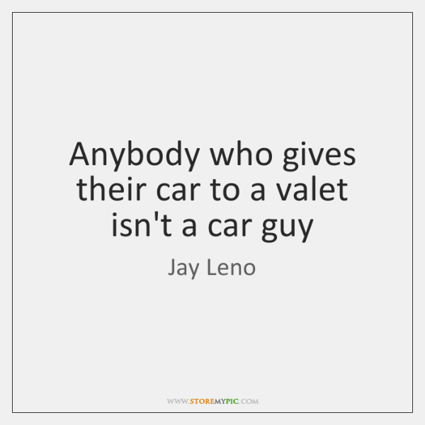 Anybody who gives their car to a valet isn't a car guy